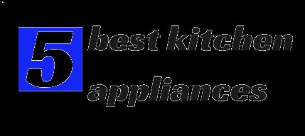 5 best kitchen appliances